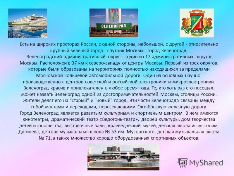 Есть на широких просторах России, с одной стороны, небольшой, с другой - относительно крупный зеленый город - спутник Москвы - город Зеленоград. Зеленоградский административный округ один из 12 административных округов Москвы. Расположен в 37 км к се
