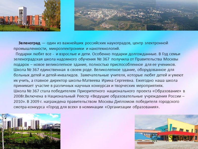 Зеленоград один из важнейших российских наукоградов, центр электронной промышленности, микроэлектроники и нанотехнологий. Подарки любят все - и взрослые и дети. Особенно подарки долгожданные. В Год семьи зеленоградская школа надомного обучения 367 по