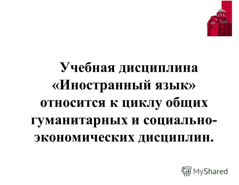 Учебная дисциплина «Иностранный язык» относится к циклу общих гуманитарных и социально- экономических дисциплин.