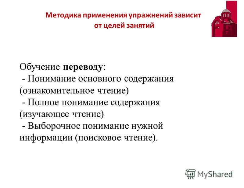 Методика применения упражнений зависит от целей занятий Обучение переводу: - Понимание основного содержания (ознакомительное чтение) - Полное понимание содержания (изучающее чтение) - Выборочное понимание нужной информации (поисковое чтение).