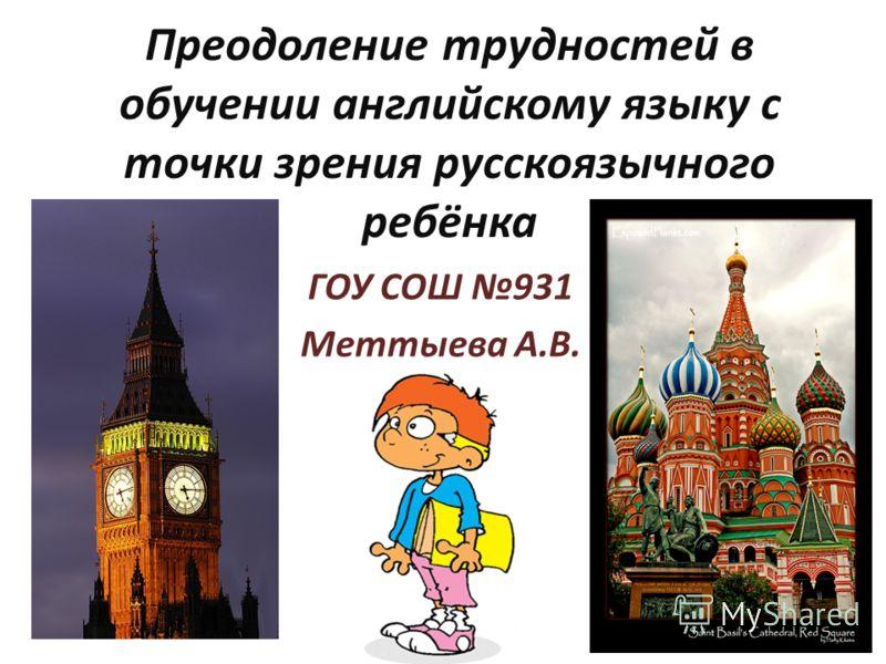 Преодоление трудностей в обучении английскому языку с точки зрения русскоязычного ребёнка ГОУ СОШ 931 Меттыева А.В.