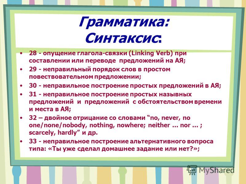 Грамматика: Синтаксис: 28 - опущение глагола-связки (Linking Verb) при составлении или переводе предложений на АЯ; 29 - неправильный порядок слов в простом повествовательном предложении; 30 - неправильное построение простых предложений в АЯ; 31 - неп