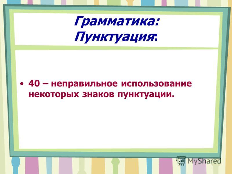 Грамматика: Пунктуация: 40 – неправильное использование некоторых знаков пунктуации.