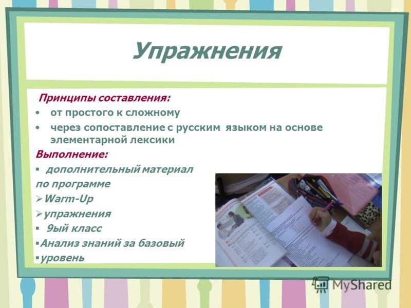 Упражнения Принципы составления: от простого к сложному через сопоставление с русским языком на основе элементарной лексики Выполнение: дополнительный материал по программе Warm-Up упражнения 9ый класс Анализ знаний за базовый уровень