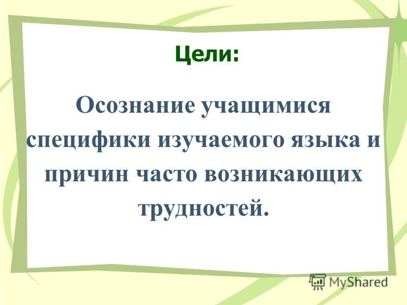 Цели: Oсознание учащимися специфики изучаемого языка и причин часто возникающих трудностей.