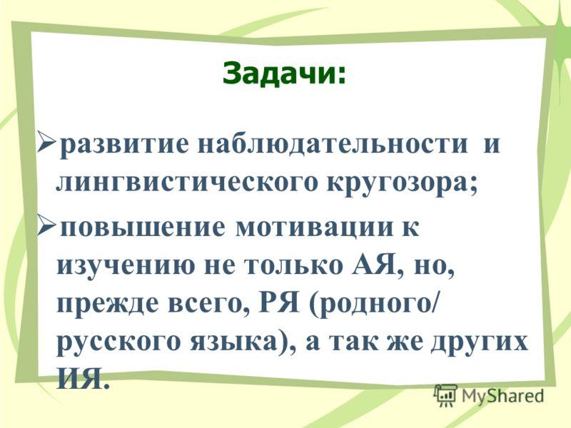 Задачи: развитие наблюдательности и лингвистического кругозора; повышение мотивации к изучению не только АЯ, но, прежде всего, РЯ (родного/ русского языка), а так же других ИЯ.