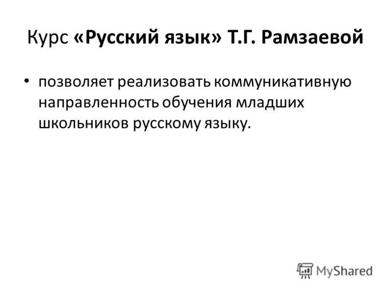 Курс «Русский язык» Т.Г. Рамзаевой позволяет реализовать коммуникативную направленность обучения младших школьников русскому языку.