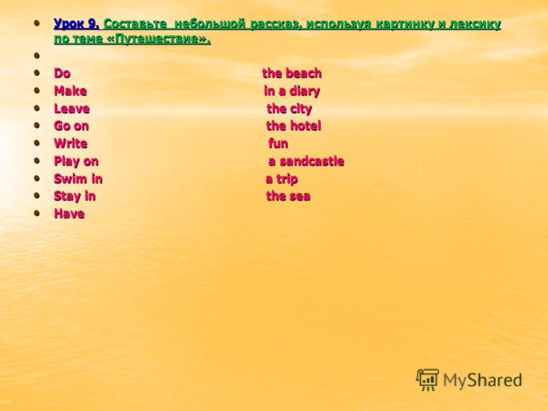 Урок 9. Составьте небольшой рассказ, используя картинку и лексику по теме «Путешествие». Урок 9. Составьте небольшой рассказ, используя картинку и лексику по теме «Путешествие». Do the beach Do the beach Make in a diary Make in a diary Leave the city