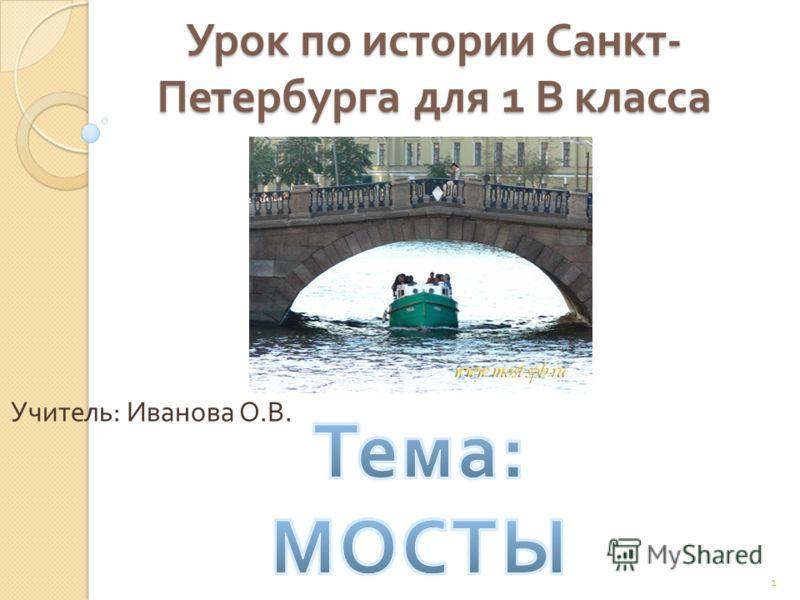 Урок по истории Санкт - Петербурга для 1 В класса Учитель : Иванова О. В. 1