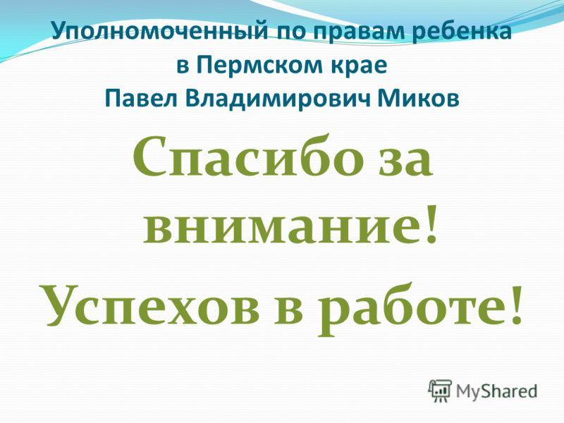 Уполномоченный по правам ребенка в Пермском крае Павел Владимирович Миков Спасибо за внимание! Успехов в работе!