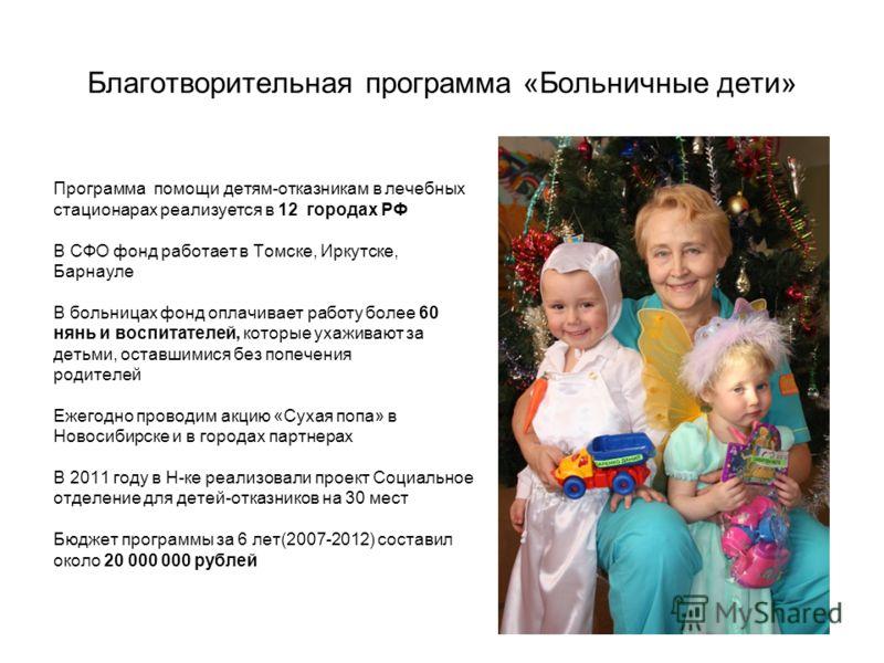 Благотворительная программа «Больничные дети» Программа помощи детям-отказникам в лечебных стационарах реализуется в 12 городах РФ В СФО фонд работает в Томске, Иркутске, Барнауле В больницах фонд оплачивает работу более 60 нянь и воспитателей, котор