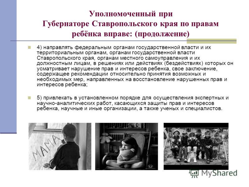 Уполномоченный при Губернаторе Ставропольского края по правам ребёнка вправе: (продолжение) 4) направлять федеральным органам государственной власти и их территориальным органам, органам государственной власти Ставропольского края, органам местного с