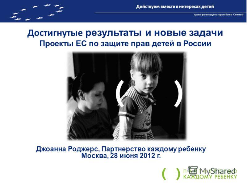 Достигнутые результаты и новые задачи Проекты ЕС по защите прав детей в России Джоанна Роджерс, Партнерство каждому ребенку Москва, 28 июня 2012 г. Действуем вместе в интересах детей Проект финансируется Европейск им Союзом