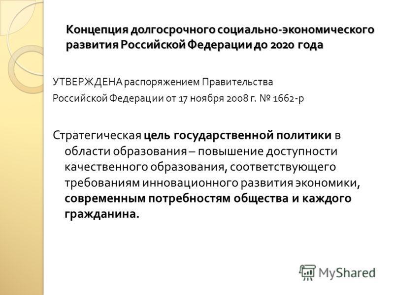 Концепция долгосрочного социально - экономического развития Российской Федерации до 2020 года УТВЕРЖДЕНА распоряжением Правительства Российской Федерации от 17 ноября 2008 г. 1662- р Стратегическая цель государственной политики в области образования