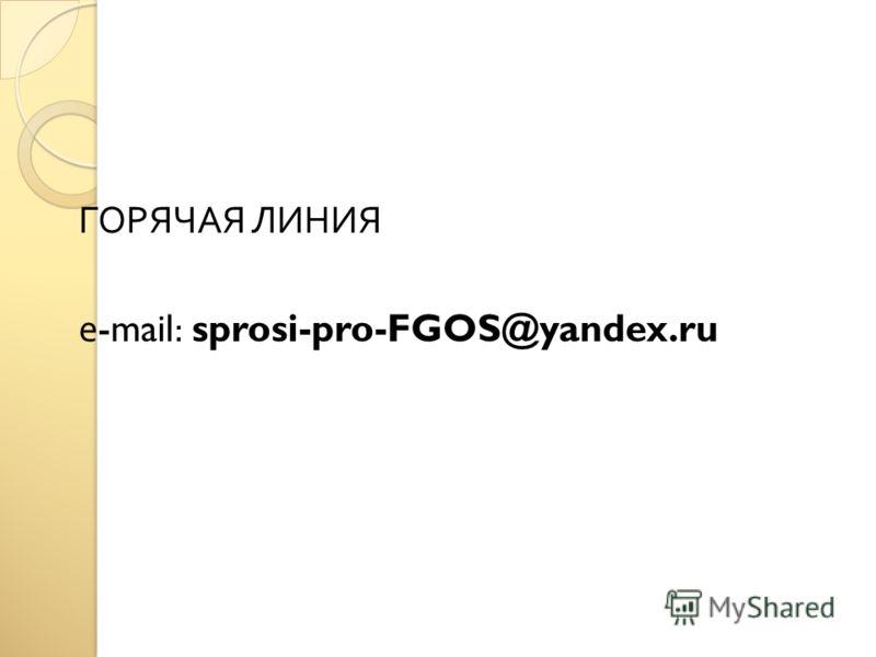 ГОРЯЧАЯ ЛИНИЯ е -mail: sprosi-pro-FGOS@yandex.ru