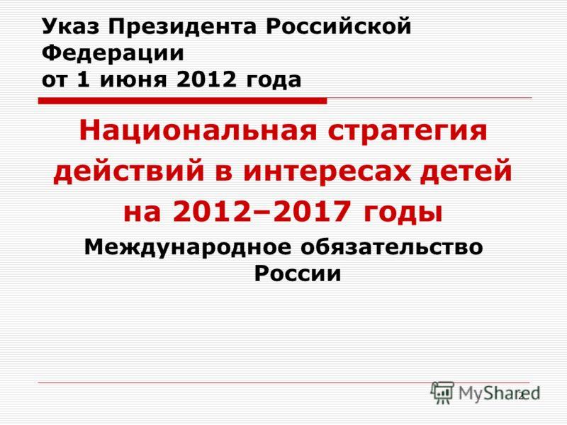 2 Указ Президента Российской Федерации от 1 июня 2012 года Национальная стратегия действий в интересах детей на 2012–2017 годы Международное обязательство России