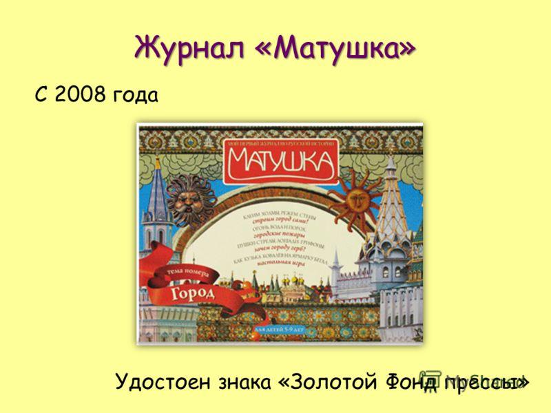 Журнал «Матушка» С 2008 года Удостоен знака «Золотой Фонд прессы»