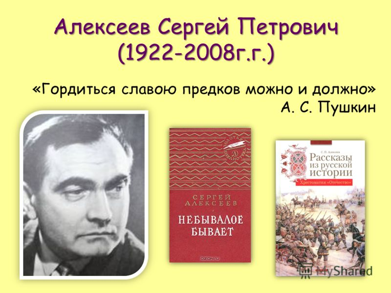 Алексеев Сергей Петрович (1922-2008г.г.) «Гордиться славою предков можно и должно» А. С. Пушкин
