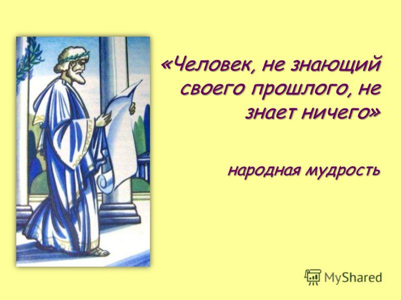 «Человек, не знающий своего прошлого, не знает ничего» народная мудрость