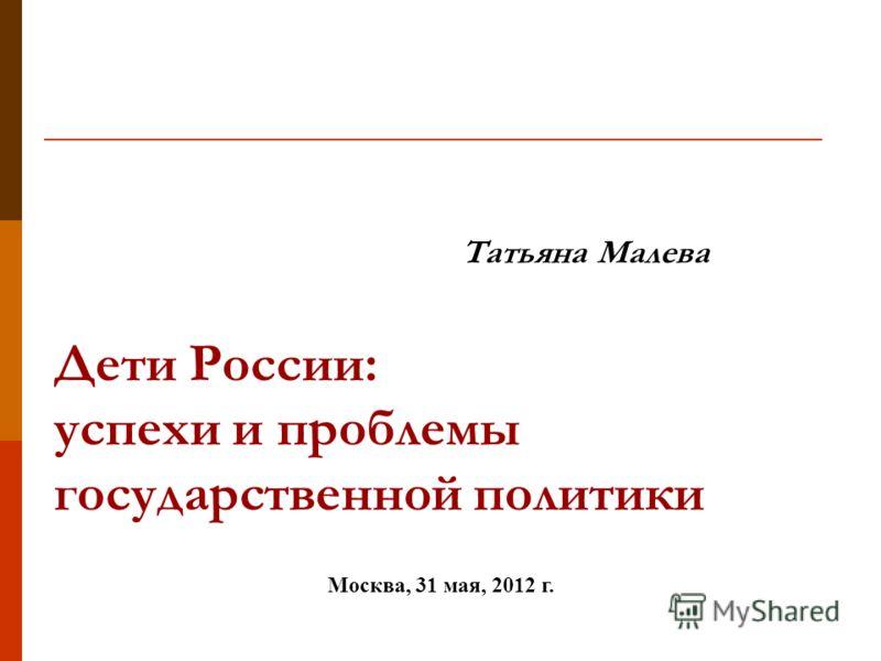 Татьяна Малева Дети России: успехи и проблемы государственной политики Москва, 31 мая, 2012 г.