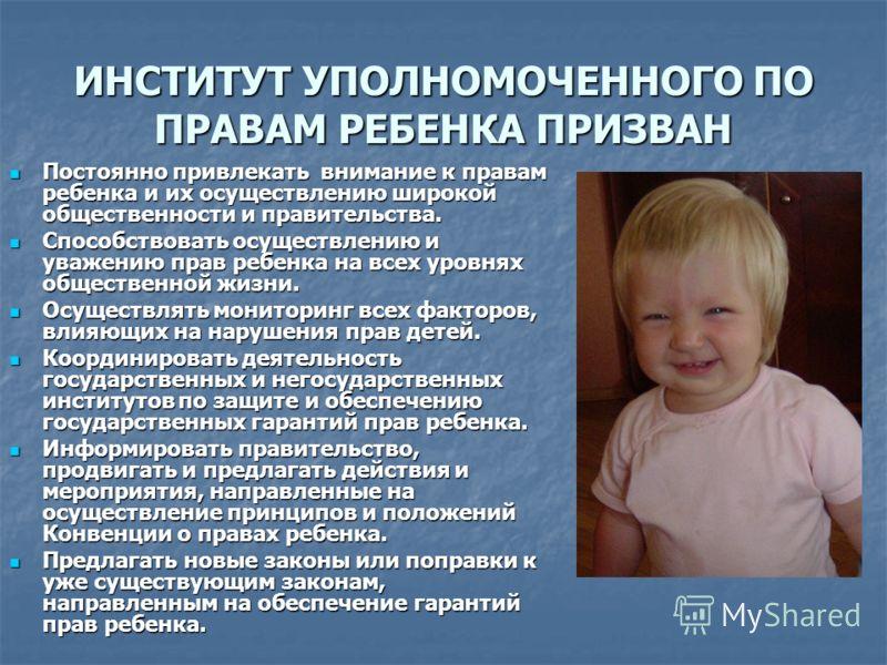 ИНСТИТУТ УПОЛНОМОЧЕННОГО ПО ПРАВАМ РЕБЕНКА ПРИЗВАН Постоянно привлекать внимание к правам ребенка и их осуществлению широкой общественности и правительства. Постоянно привлекать внимание к правам ребенка и их осуществлению широкой общественности и пр