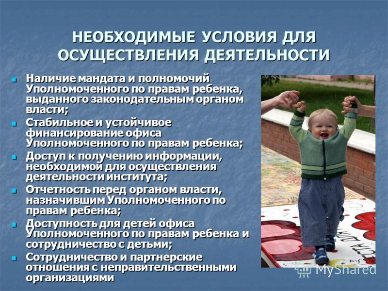 НЕОБХОДИМЫЕ УСЛОВИЯ ДЛЯ ОСУЩЕСТВЛЕНИЯ ДЕЯТЕЛЬНОСТИ Наличие мандата и полномочий Уполномоченного по правам ребенка, выданного законодательным органом власти; Наличие мандата и полномочий Уполномоченного по правам ребенка, выданного законодательным орг