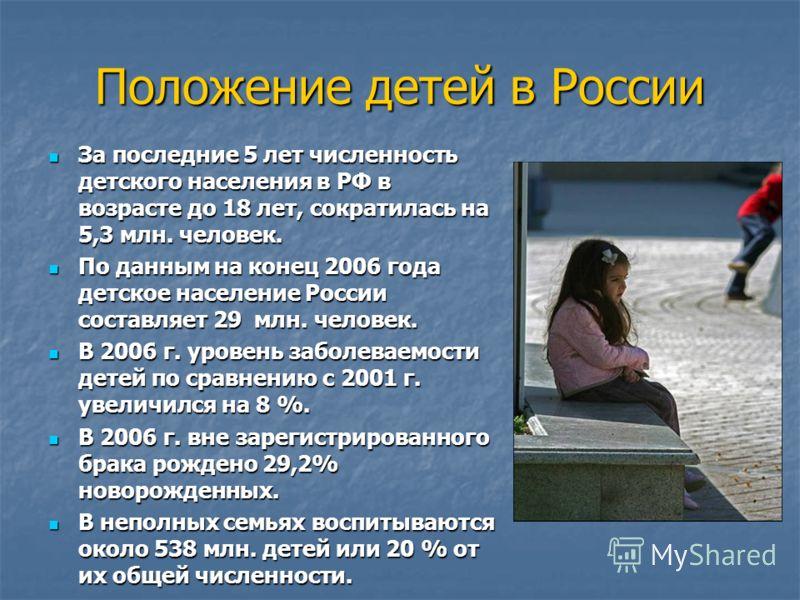 Положение детей в России За последние 5 лет численность детского населения в РФ в возрасте до 18 лет, сократилась на 5,3 млн. человек. За последние 5 лет численность детского населения в РФ в возрасте до 18 лет, сократилась на 5,3 млн. человек. По да