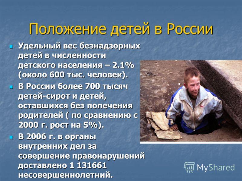 Положение детей в России Удельный вес безнадзорных детей в численности детского населения – 2.1% (около 600 тыс. человек). Удельный вес безнадзорных детей в численности детского населения – 2.1% (около 600 тыс. человек). В России более 700 тысяч дете