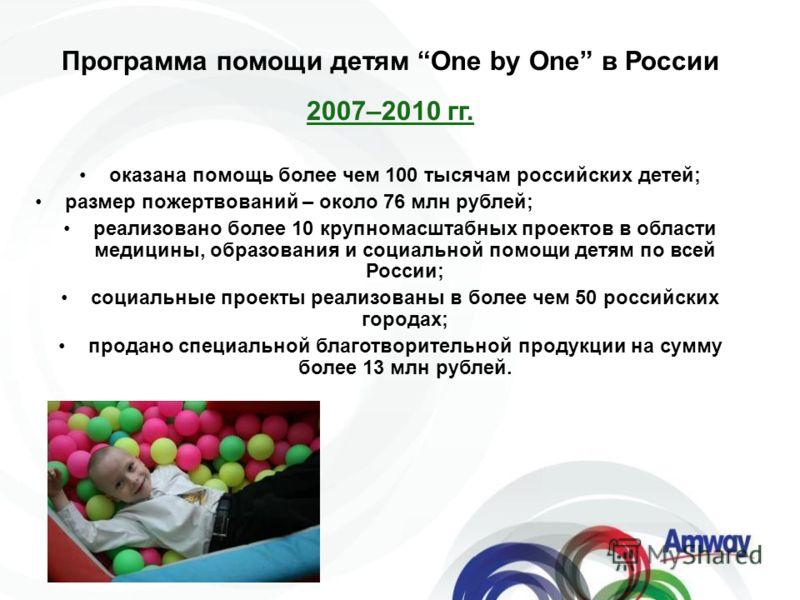 Программа помощи детям One by One в России 2007–2010 гг. оказана помощь более чем 100 тысячам российских детей; размер пожертвований – около 76 млн рублей; реализовано более 10 крупномасштабных проектов в области медицины, образования и социальной по