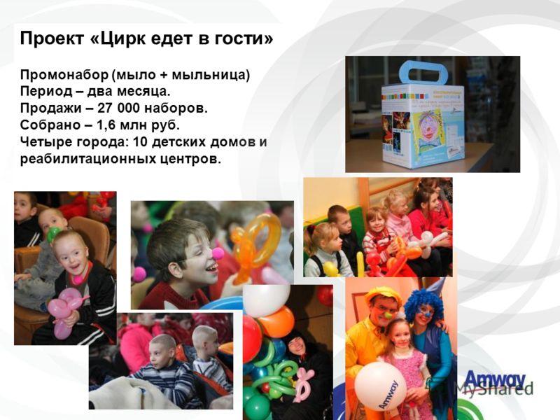 Проект «Цирк едет в гости» Промонабор (мыло + мыльница) Период – два месяца. Продажи – 27 000 наборов. Собрано – 1,6 млн руб. Четыре города: 10 детских домов и реабилитационных центров.