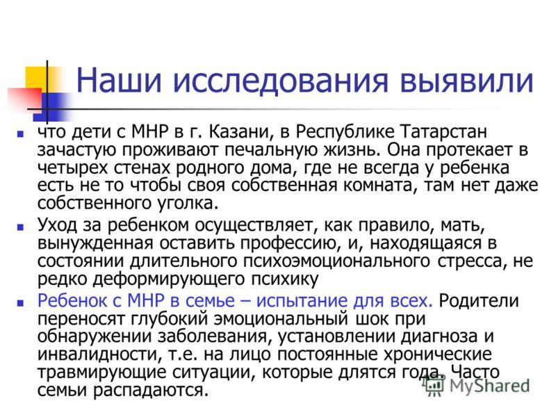 Наши исследования выявили что дети с МНР в г. Казани, в Республике Татарстан зачастую проживают печальную жизнь. Она протекает в четырех стенах родного дома, где не всегда у ребенка есть не то чтобы своя собственная комната, там нет даже собственного