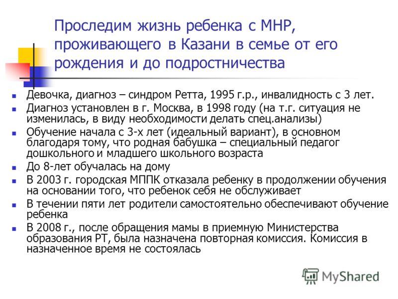 Проследим жизнь ребенка с МНР, проживающего в Казани в семье от его рождения и до подростничества Девочка, диагноз – синдром Ретта, 1995 г.р., инвалидность с 3 лет. Диагноз установлен в г. Москва, в 1998 году (на т.г. ситуация не изменилась, в виду н