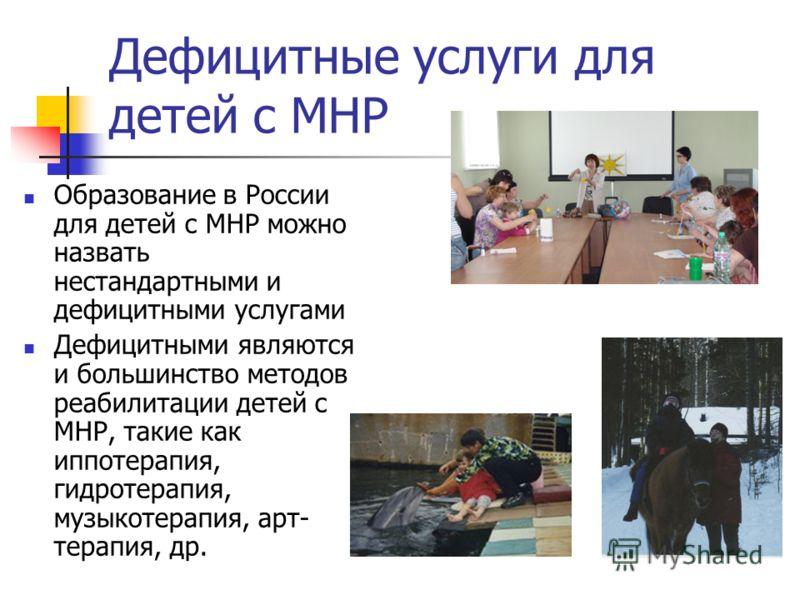 Дефицитные услуги для детей с МНР Образование в России для детей с МНР можно назвать нестандартными и дефицитными услугами Дефицитными являются и большинство методов реабилитации детей с МНР, такие как иппотерапия, гидротерапия, музыкотерапия, арт- т