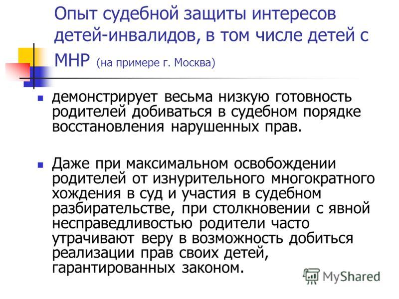 Опыт судебной защиты интересов детей-инвалидов, в том числе детей с МНР (на примере г. Москва) демонстрирует весьма низкую готовность родителей добиваться в судебном порядке восстановления нарушенных прав. Даже при максимальном освобождении родителей