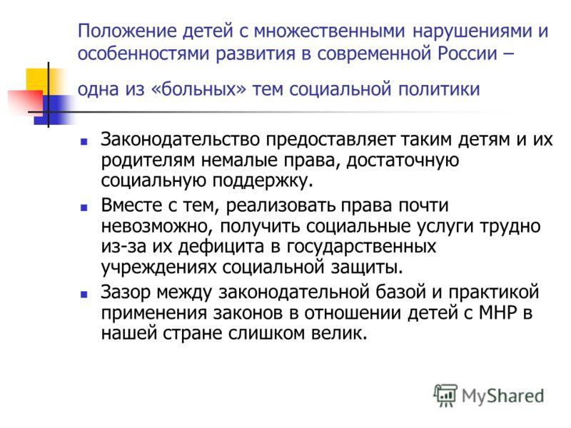 Положение детей с множественными нарушениями и особенностями развития в современной России – одна из «больных» тем социальной политики Законодательство предоставляет таким детям и их родителям немалые права, достаточную социальную поддержку. Вместе с