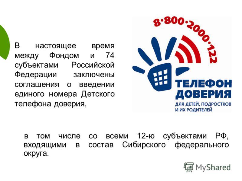 В настоящее время между Фондом и 74 субъектами Российской Федерации заключены соглашения о введении единого номера Детского телефона доверия, в том числе со всеми 12-ю субъектами РФ, входящими в состав Сибирского федерального округа.