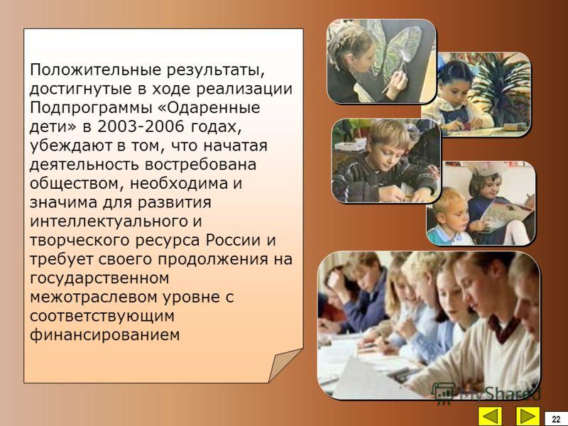 Положительные результаты, достигнутые в ходе реализации Подпрограммы «Одаренные дети» в 2003-2006 годах, убеждают в том, что начатая деятельность востребована обществом, необходима и значима для развития интеллектуального и творческого ресурса России