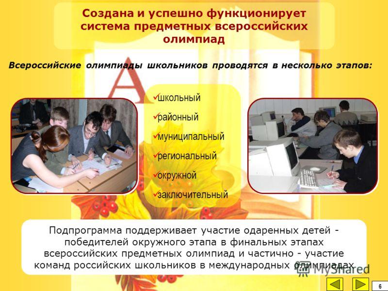 школьный районный муниципальный региональный окружной заключительный Создана и успешно функционирует система предметных всероссийских олимпиад Подпрограмма поддерживает участие одаренных детей - победителей окружного этапа в финальных этапах всеросси