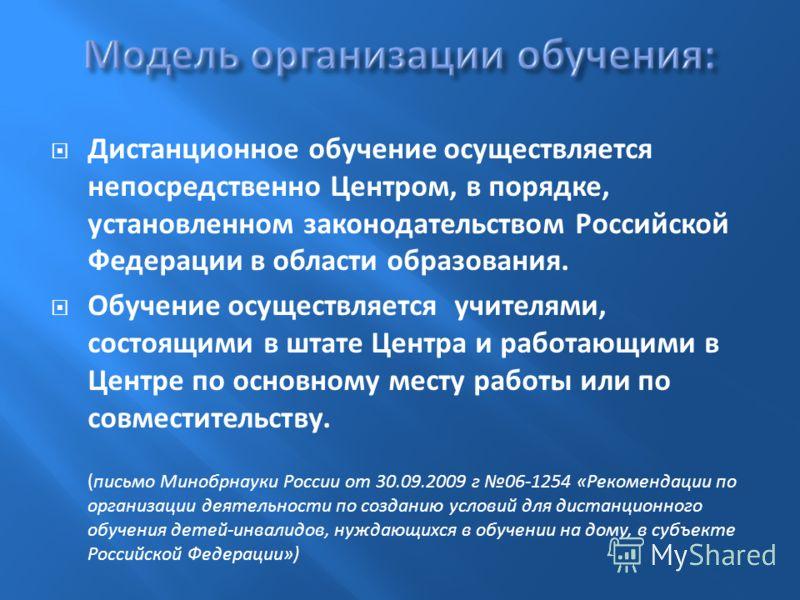 Дистанционное обучение осуществляется непосредственно Центром, в порядке, установленном законодательством Российской Федерации в области образования. Обучение осуществляется учителями, состоящими в штате Центра и работающими в Центре по основному мес