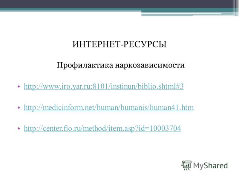 ИНТЕРНЕТ-РЕСУРСЫ Профилактика наркозависимости http://www.iro.yar.ru:8101/instinun/biblio.shtml#3 http://medicinform.net/human/humanis/human41.htm http://center.fio.ru/method/item.asp?id=10003704