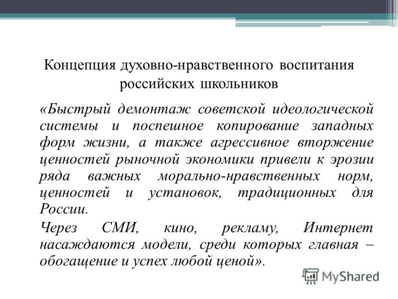 Концепция духовно-нравственного воспитания российских школьников «Быстрый демонтаж советской идеологической системы и поспешное копирование западных форм жизни, а также агрессивное вторжение ценностей рыночной экономики привели к эрозии ряда важных м