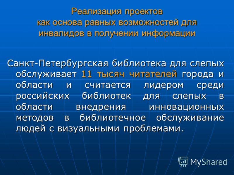 Реализация проектов как основа равных возможностей для инвалидов в получении информации Санкт-Петербургская библиотека для слепых обслуживает 11 тысяч читателей города и области и считается лидером среди российских библиотек для слепых в области внед