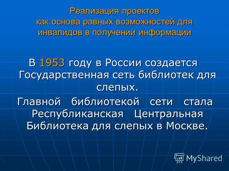 Реализация проектов как основа равных возможностей для инвалидов в получении информации В 1953 году в России создается Государственная сеть библиотек для слепых. Главной библиотекой сети стала Республиканская Центральная Библиотека для слепых в Москв