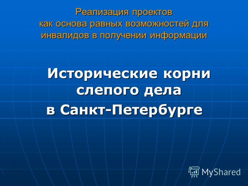 Реализация проектов как основа равных возможностей для инвалидов в получении информации Исторические корни слепого дела в Санкт-Петербурге