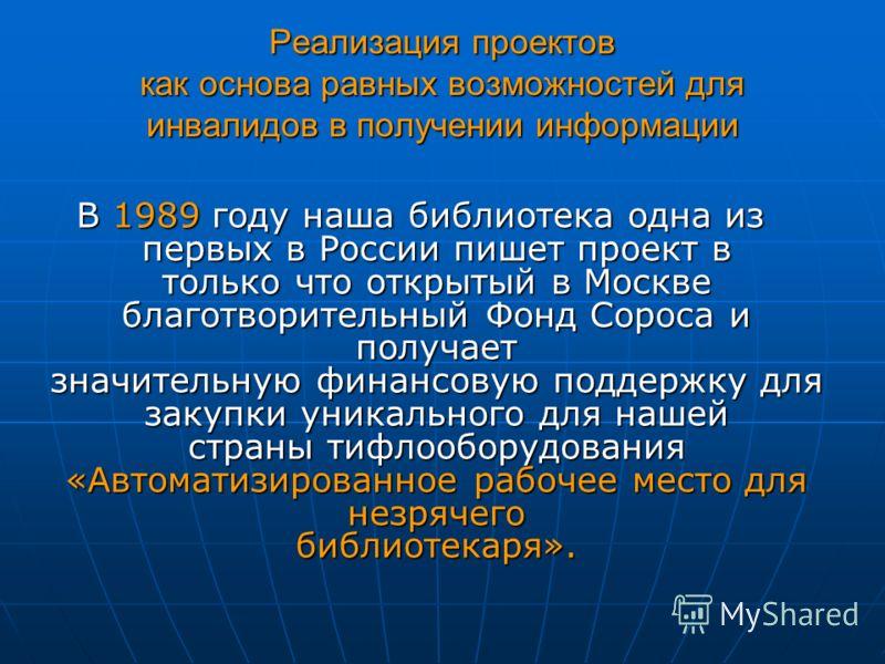Реализация проектов как основа равных возможностей для инвалидов в получении информации В 1989 году наша библиотека одна из первых в России пишет проект в только что открытый в Москве благотворительный Фонд Сороса и получает значительную финансовую п