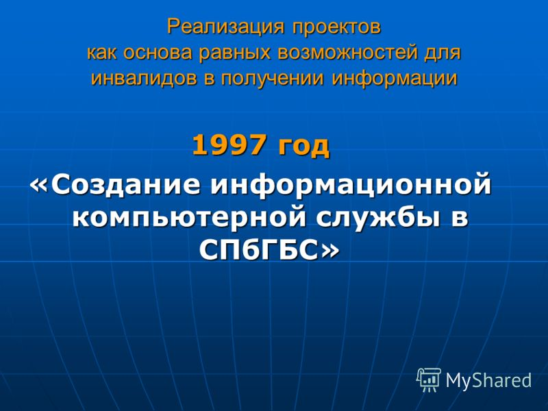 Реализация проектов как основа равных возможностей для инвалидов в получении информации 1997 год «Создание информационной компьютерной службы в СПбГБС»