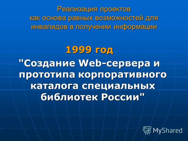 Реализация проектов как основа равных возможностей для инвалидов в получении информации 1999 год Создание Web-сервера и прототипа корпоративного каталога специальных библиотек России