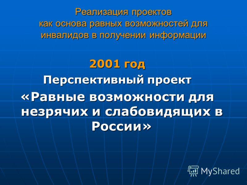 Реализация проектов как основа равных возможностей для инвалидов в получении информации 2001 год Перспективный проект «Равные возможности для незрячих и слабовидящих в России»