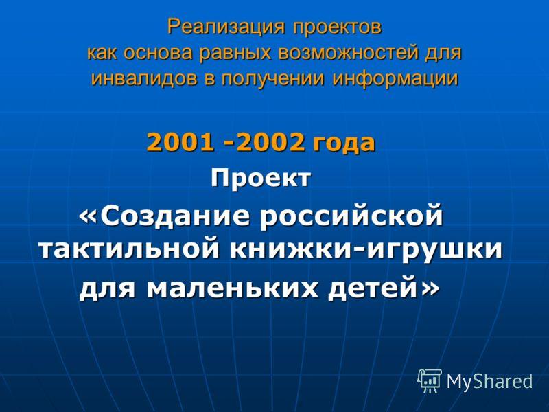 Реализация проектов как основа равных возможностей для инвалидов в получении информации 2001 -2002 года Проект «Создание российской тактильной книжки-игрушки для маленьких детей»