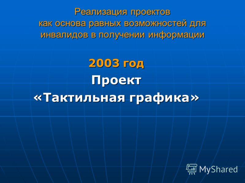 Реализация проектов как основа равных возможностей для инвалидов в получении информации 2003 год Проект «Тактильная графика»